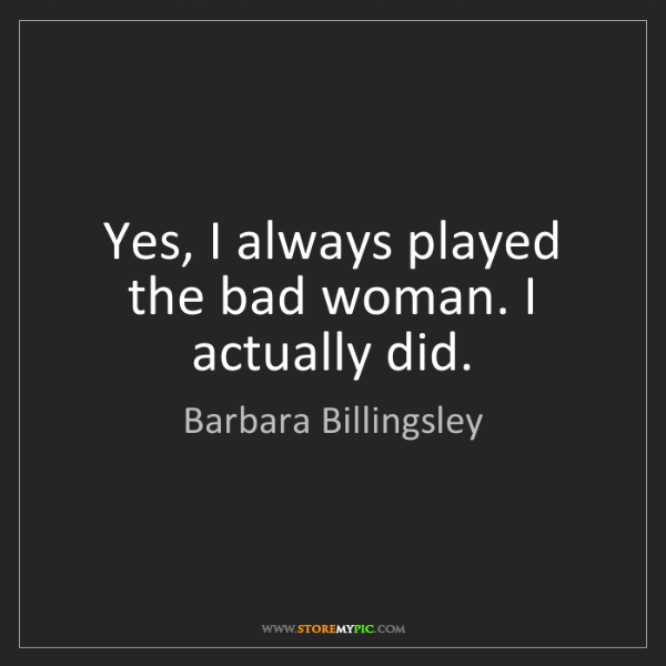 Barbara Billingsley: Yes, I always played the bad woman. I actually did.