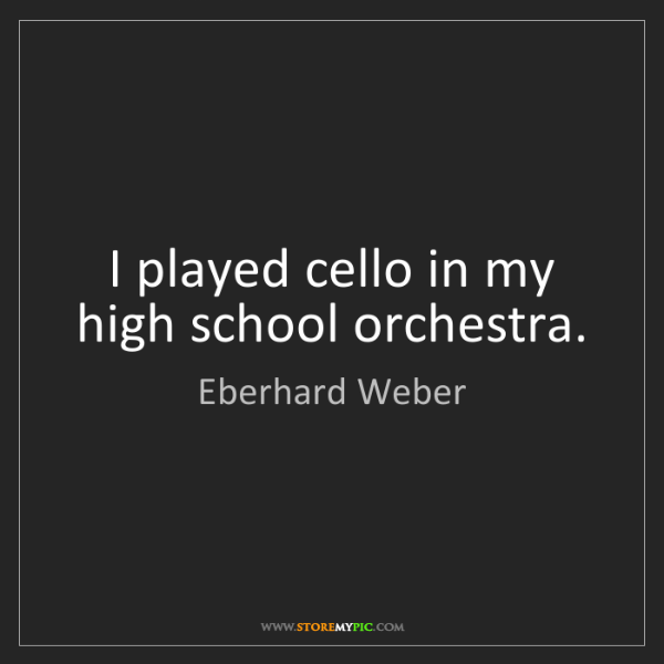 Eberhard Weber: I played cello in my high school orchestra.