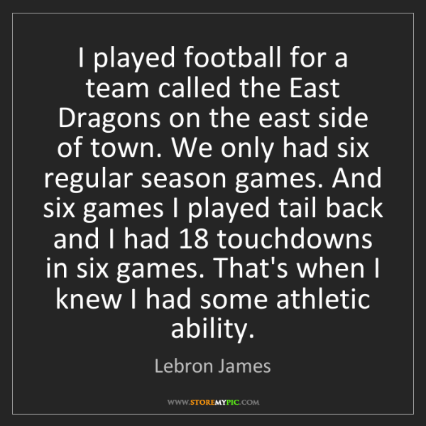 Lebron James: I played football for a team called the East Dragons...