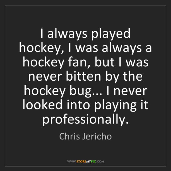 Chris Jericho: I always played hockey, I was always a hockey fan, but...