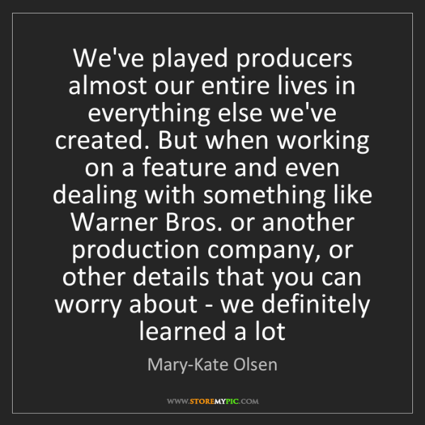 Mary-Kate Olsen: We've played producers almost our entire lives in everything...