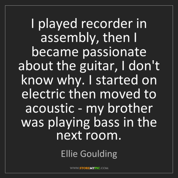 Ellie Goulding: I played recorder in assembly, then I became passionate...