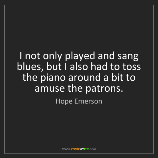 Hope Emerson: I not only played and sang blues, but I also had to toss...