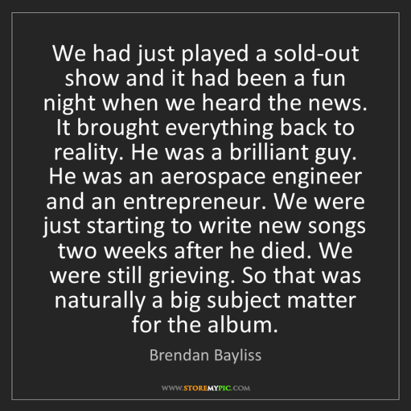 Brendan Bayliss: We had just played a sold-out show and it had been a...