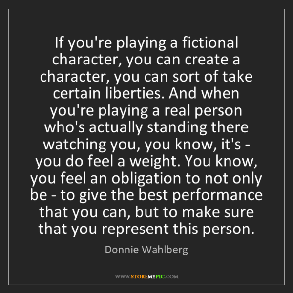 Donnie Wahlberg: If you're playing a fictional character, you can create...