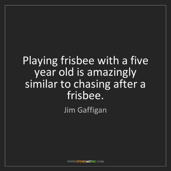 Jim Gaffigan: Playing frisbee with a five year old is amazingly similar...
