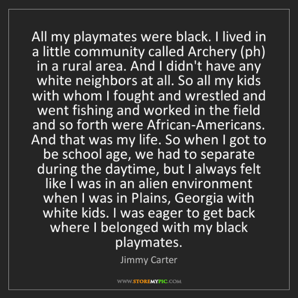 Jimmy Carter: All my playmates were black. I lived in a little community...
