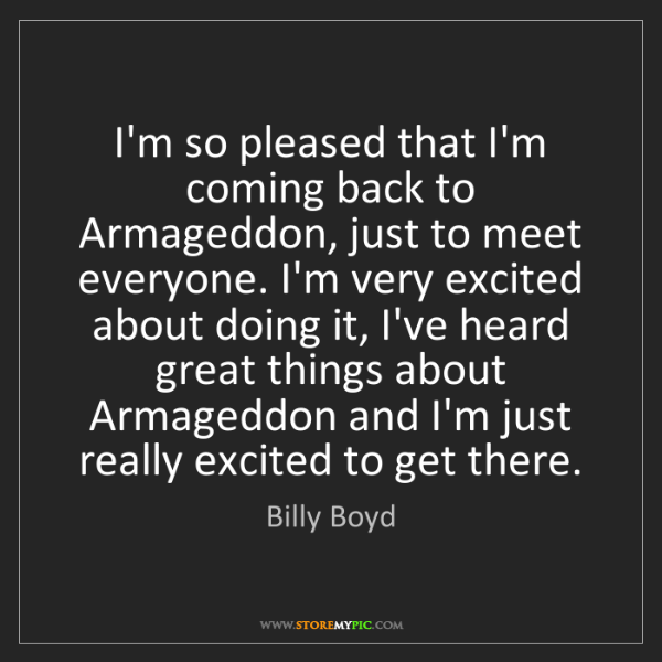 Billy Boyd: I'm so pleased that I'm coming back to Armageddon, just...