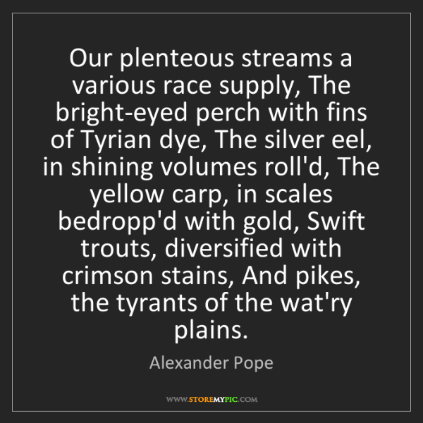 Alexander Pope: Our plenteous streams a various race supply, The bright-eyed...