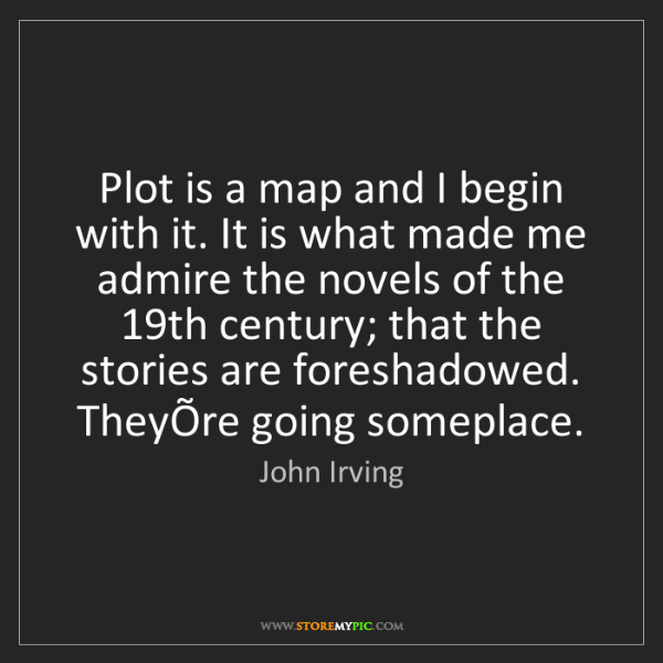 John Irving: Plot is a map and I begin with it. It is what made me...