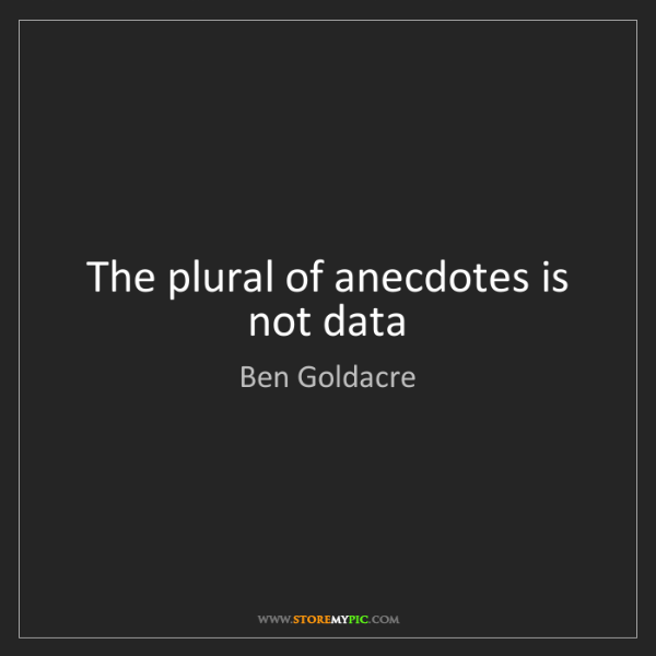 Ben Goldacre: The plural of anecdotes is not data