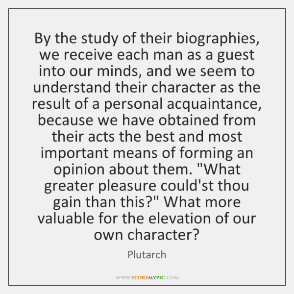 By the study of their biographies, we receive each man as a ...