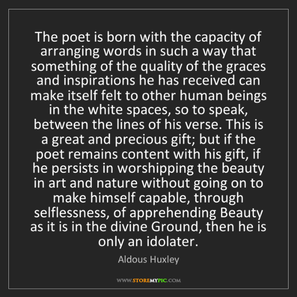 Aldous Huxley: The poet is born with the capacity of arranging words...