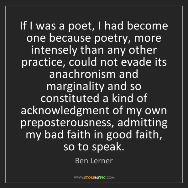 Ben Lerner: If I was a poet, I had become one because poetry, more...