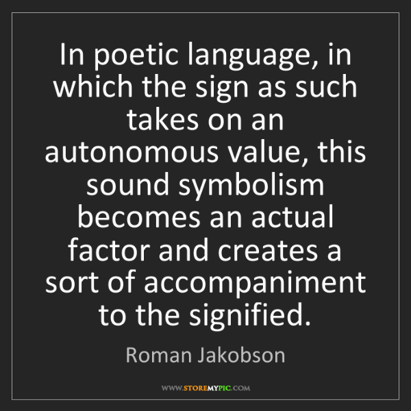 Roman Jakobson: In poetic language, in which the sign as such takes on...