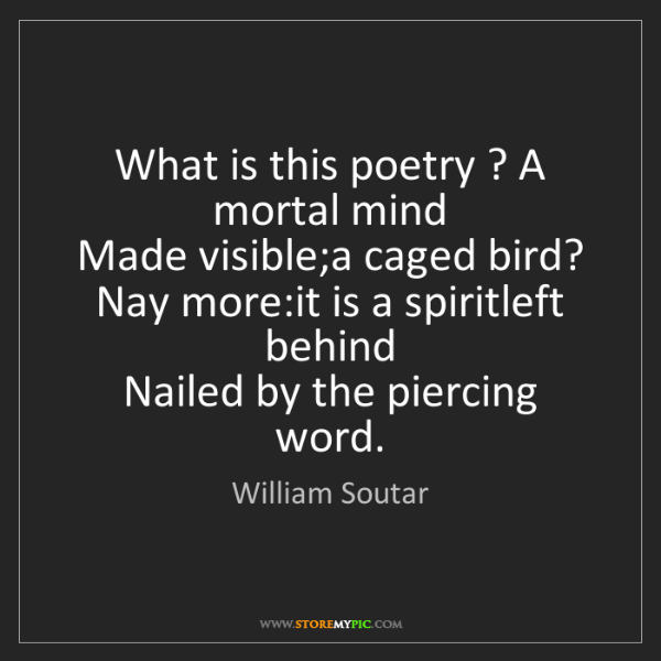 William Soutar: What is this poetry ? A mortal mind   Made visible;a...