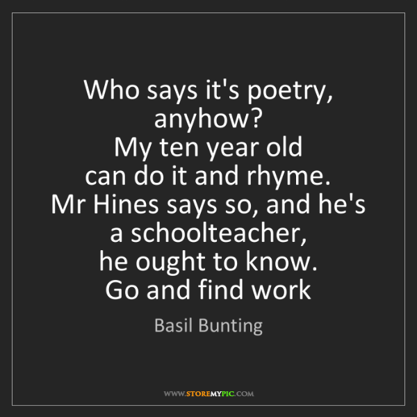 Basil Bunting: Who says it's poetry, anyhow?   My ten year old   can...