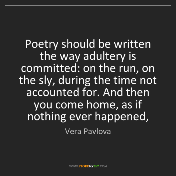 Vera Pavlova: Poetry should be written the way adultery is committed:...