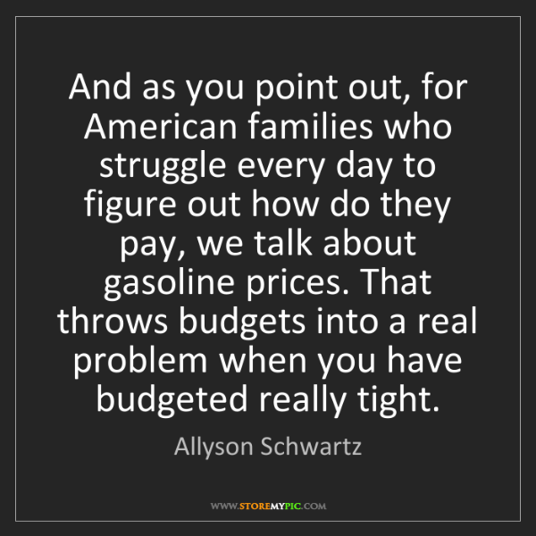 Allyson Schwartz: And as you point out, for American families who struggle...