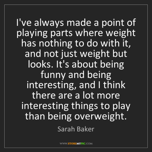 Sarah Baker: I've always made a point of playing parts where weight...