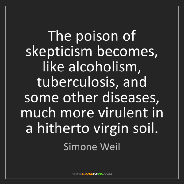 Simone Weil: The poison of skepticism becomes, like alcoholism, tuberculosis,...