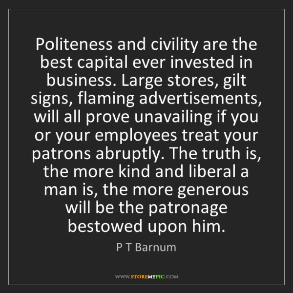 P T Barnum: Politeness and civility are the best capital ever invested...