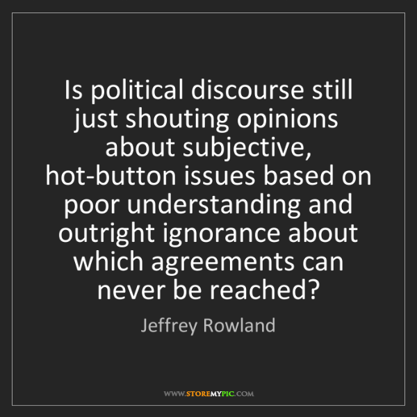 Jeffrey Rowland: Is political discourse still just shouting opinions about...