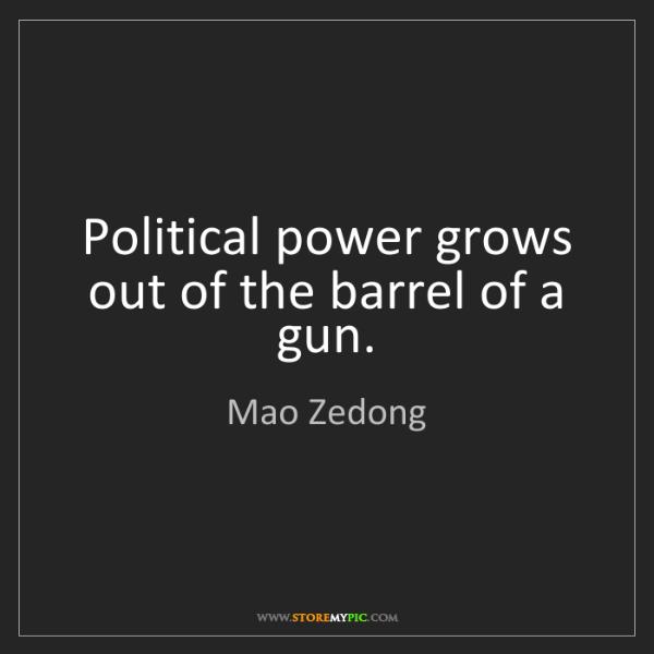 Mao Zedong: Political power grows out of the barrel of a gun.