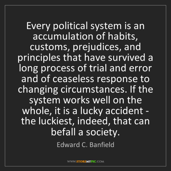Edward C. Banfield: Every political system is an accumulation of habits,...