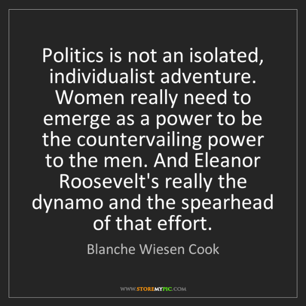Blanche Wiesen Cook: Politics is not an isolated, individualist adventure....