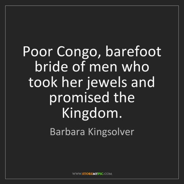 Barbara Kingsolver: Poor Congo, barefoot bride of men who took her jewels...