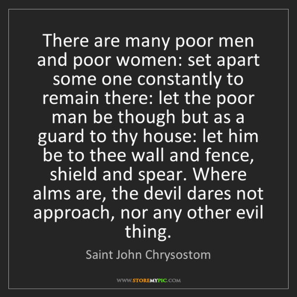 Saint John Chrysostom: There are many poor men and poor women: set apart some...