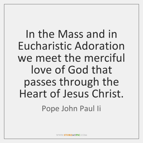 In the Mass and in Eucharistic Adoration we meet the merciful love ...