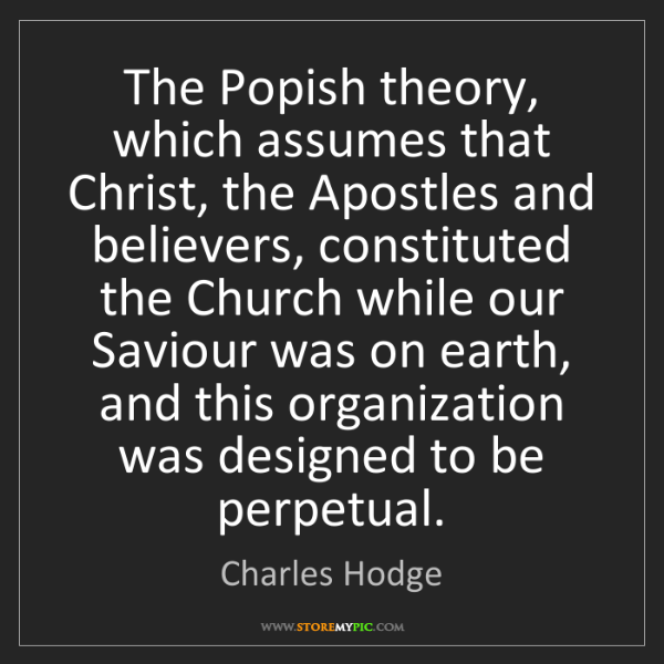 Charles Hodge: The Popish theory, which assumes that Christ, the Apostles...