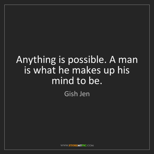 Gish Jen: Anything is possible. A man is what he makes up his mind...