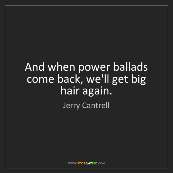 Jerry Cantrell: And when power ballads come back, we'll get big hair...