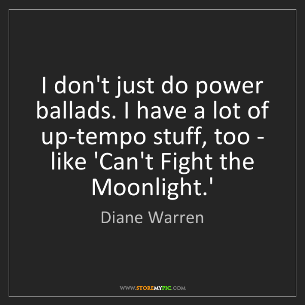 Diane Warren: I don't just do power ballads. I have a lot of up-tempo...