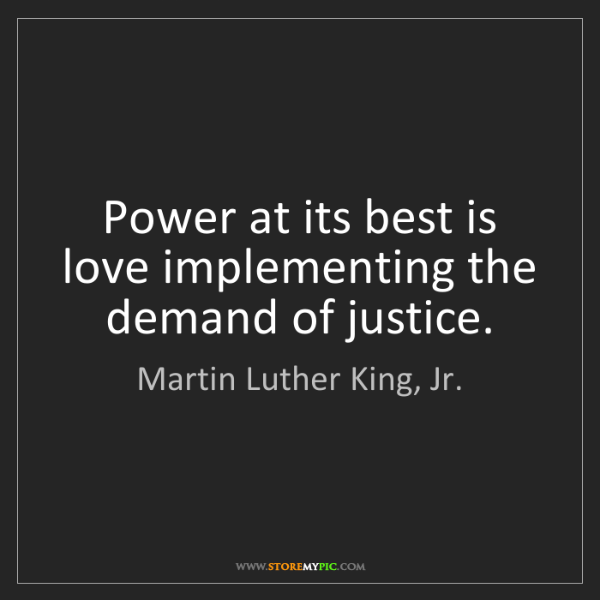 Martin Luther King, Jr.: Power at its best is love implementing the demand of...