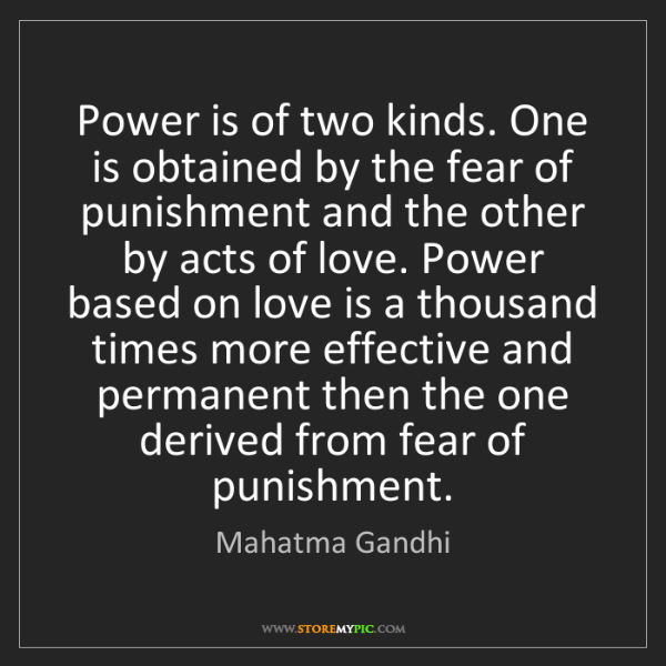 Mahatma Gandhi: Power is of two kinds. One is obtained by the fear of...