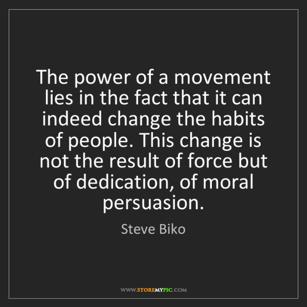 Steve Biko: The power of a movement lies in the fact that it can...