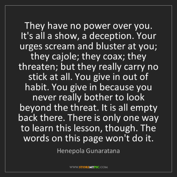 Henepola Gunaratana: They have no power over you. It's all a show, a deception....
