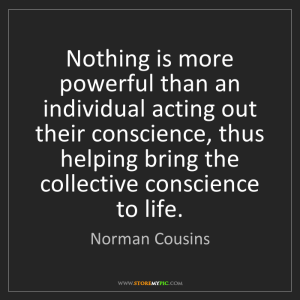 Norman Cousins: Nothing is more powerful than an individual acting out...