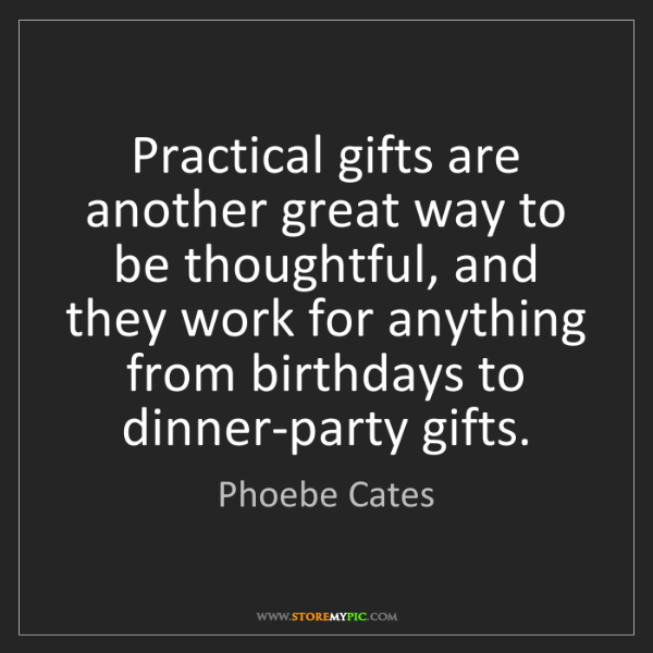 Phoebe Cates: Practical gifts are another great way to be thoughtful,...
