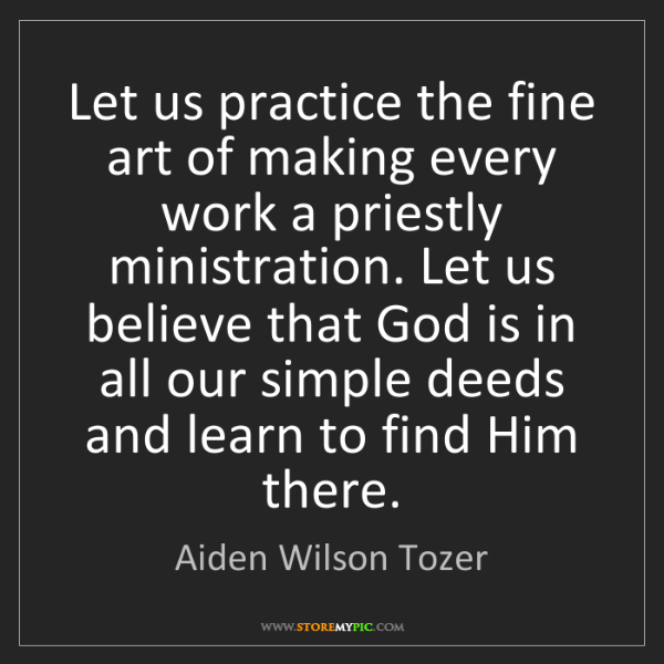 Aiden Wilson Tozer: Let us practice the fine art of making every work a priestly...