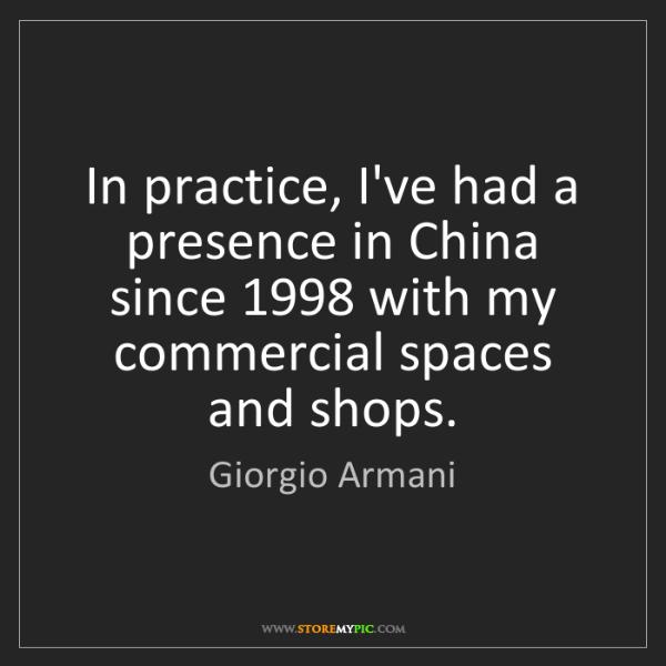 Giorgio Armani: In practice, I've had a presence in China since 1998...