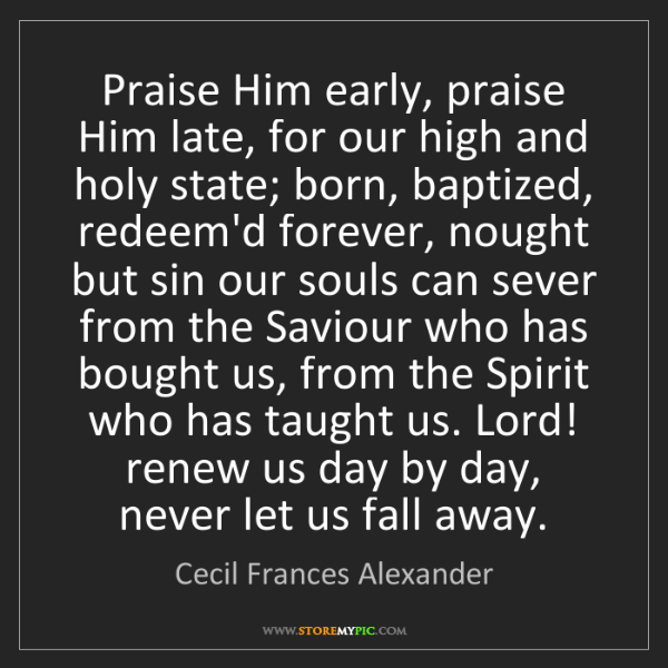 Cecil Frances Alexander: Praise Him early, praise Him late, for our high and holy...
