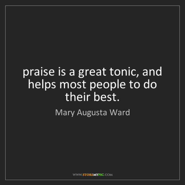 Mary Augusta Ward: praise is a great tonic, and helps most people to do...