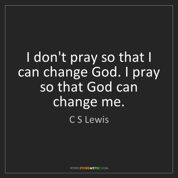 C S Lewis: I don't pray so that I can change God. I pray so that...
