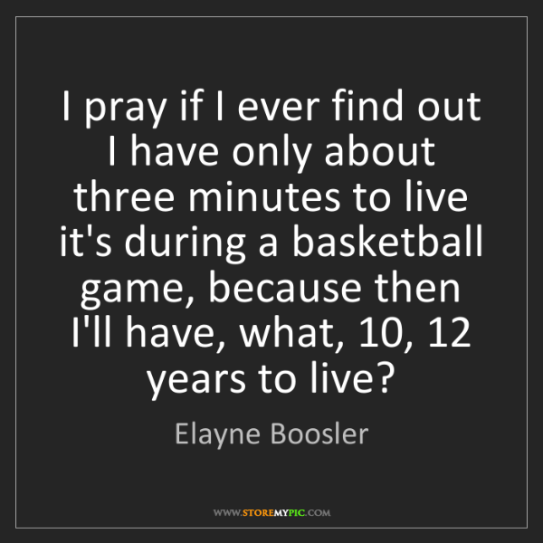 Elayne Boosler: I pray if I ever find out I have only about three minutes...
