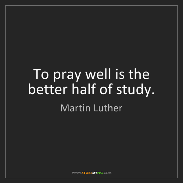 Martin Luther: To pray well is the better half of study.